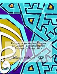 Understanding the Month of Glory - Lessons on the Month of Ramadhan
