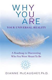Why You Are: Your Universal Reality: A Roadmap to Discovering Who You Were Meant to Be