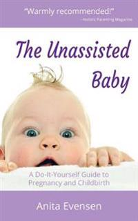 The Unassisted Baby: A Do-It-Yourself Guide to Pregnancy and Childbirth