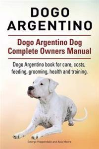 Dogo Argentino. Dogo Argentino Dog Complete Owners Manual. Dogo Argentino Book for Care, Costs, Feeding, Grooming, Health and Training.