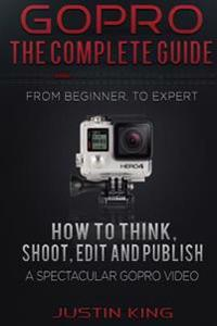 Gopro - The Complete Guide: How to Think, Shoot, Edit and Publish a Spectacular Gopro Video