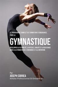 Le Programme Complet de Formation D'Endurance Pour La Gymnastique: Developper La Flexibilite, La Vitesse, L'Agilite Et La Resistance Grace a la Format