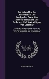 Das Leben Und Der Briefwechsel Des Landgrafen Georg Von Hessen-Darmstadt, Des Eroberers Und Vertheidigers Von Gibraltar