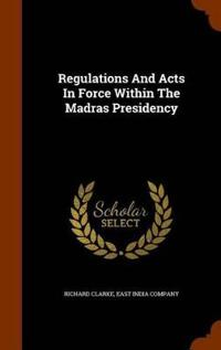 Regulations and Acts in Force Within the Madras Presidency