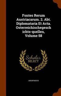 Fontes Rerum Austriacarum. 2. Abt. Diplomataria Et ACTA. Osterreichischegeschichts-Quellen, Volume 58
