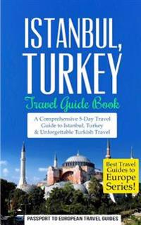 Istanbul: Istanbul, Turkey: Travel Guide Book-A Comprehensive 5-Day Travel Guide to Istanbul, Turkey & Unforgettable Turkish Tra