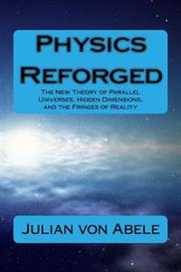 Physics Reforged: The New Theory of Parallel Universes, Hidden Dimensions, and the Fringes of Reality