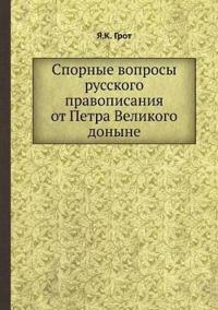 Spornye Voprosy Russkogo Pravopisaniya OT Petra Velikogo Donyne