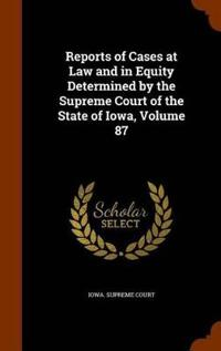 Reports of Cases at Law and in Equity Determined by the Supreme Court of the State of Iowa, Volume 87