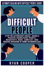 Difficult People: Ultimate Dealing with Difficult People Guide! Stop Relationship Abuse, Handle Passive Aggressive People, Negativity, R