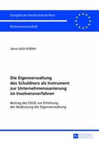 Die Eigenverwaltung Des Schuldners ALS Instrument Zur Unternehmenssanierung Im Insolvenzverfahren: Beitrag Des Esug Zur Erhoehung Der Bedeutung Der Ei