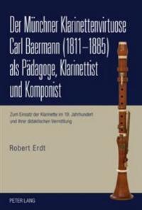 Der Muenchner Klarinettenvirtuose Carl Baermann (1811-1885) ALS Paedagoge, Klarinettist Und Komponist: Zum Einsatz Der Klarinette Im 19. Jahrhundert U
