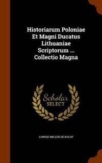 Historiarum Poloniae Et Magni Ducatus Lithuaniae Scriptorum ... Collectio Magna