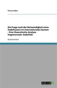 Die Frage nach der Notwendigkeit eines Stabilisators im internationalen System - Eine theoretische Analyse hegemonialer Stabilität