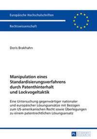 Manipulation Eines Standardisierungsverfahrens Durch Patenthinterhalt Und Lockvogeltaktik: Eine Untersuchung Gegenwaertiger Nationaler Und Europaeisch