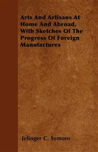 Arts And Artisans At Home And Abroad, With Sketches Of The Progress Of Foreign Manufactures