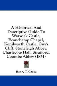 A Historical And Descriptive Guide To Warwick Castle, Beauchamp Chapel, Kenilworth Castle, Guy's Cliff, Stoneleigh Abbey, Charlecote Hall, Stratford,