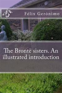 The Bronte Sisters. an Illustrated Introduction