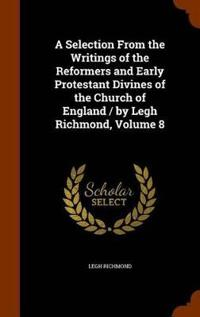 A Selection from the Writings of the Reformers and Early Protestant Divines of the Church of England / By Legh Richmond, Volume 8