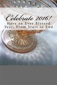 Celebrate 2016!: Have an Ever Blessed Year, from Start to End