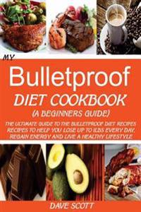 My Bulletproof Diet Cookbook (a Beginners Guide): The Ultimate Guide to the Bulletproof Diet Recipes: Recipes to Help You Lose Up to 1lbs Every Day, R