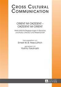 Orient Im Okzident - Okzident Im Orient: West-Oestliche Begegnungen in Sprache Und Kultur, Literatur Und Wissenschaft
