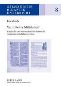 Vermitteltes Mittelalter?: Schulische Und Auerschulische Potentiale Moderner Mittelalterrezeption