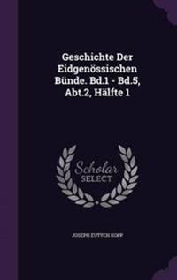 Geschichte Der Eidgenossischen Bunde. Bd.1 - Bd.5, Abt.2, Halfte 1