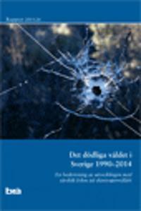 Det dödliga våldet i Sverige 1990-2014. Brå rapport 2015:24