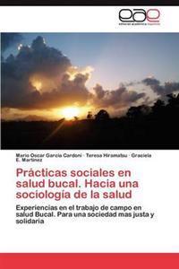 Practicas Sociales En Salud Bucal. Hacia Una Sociologia de la Salud