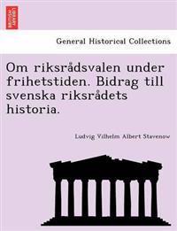 Om Riksra Dsvalen Under Frihetstiden. Bidrag Till Svenska Riksra Dets Historia.