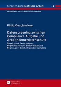 Datenscreening Zwischen Compliance-Aufgabe Und Arbeitnehmerdatenschutz: Zugleich Eine Bewertung Des Regierungsentwurfs Eines Gesetzes Zur Regelung Des