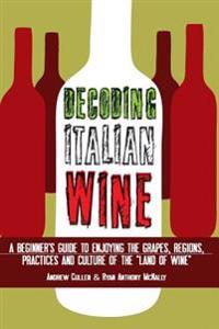 Decoding Italian Wine: A Beginner's Guide to Enjoying the Grapes, Regions, Practices and Culture of the Land of Wine