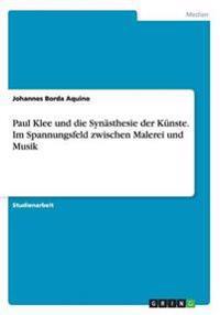 Paul Klee Und Die Synasthesie Der Kunste. Im Spannungsfeld Zwischen Malerei Und Musik