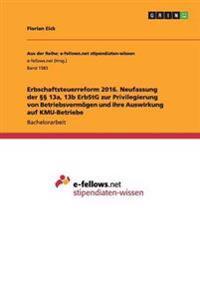 Erbschaftsteuerreform 2016. Neufassung Der    13a, 13b Erbstg Zur Privilegierung Von Betriebsverm gen Und Ihre Auswirkung Auf Kmu-Betriebe