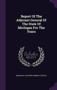 Report of the Adjutant General of the State of Michigan for the Years
