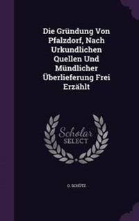Die Grundung Von Pfalzdorf, Nach Urkundlichen Quellen Und Mundlicher Uberlieferung Frei Erzahlt