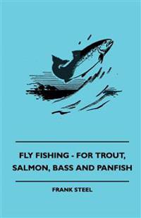 Fly Fishing - For Trout, Salmon, Bass And Panfish