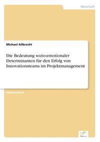 Die Bedeutung Sozio-Emotionaler Determinanten Fur Den Erfolg Von Innovationsteams Im Projektmanagement
