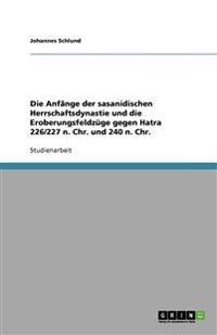 Die Anfange Der Sasanidischen Herrschaftsdynastie Und Die Eroberungsfeldzuge Gegen Hatra 226/227 N. Chr. Und 240 N. Chr.