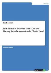 "John Milton's ""Paradise Lost"". Can the Literary Satan be considered a Classic Hero?"