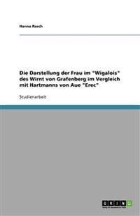 """Die Darstellung der Frau im """"Wigalois"""" des Wirnt von Grafenberg im Vergleich mit Hartmanns von Aue """"Erec"""""""