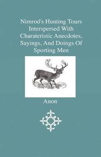 Nimrod's Hunting Tours Interspersed With Charateristic Anecdotes, Sayings and Doings of Sporting Men