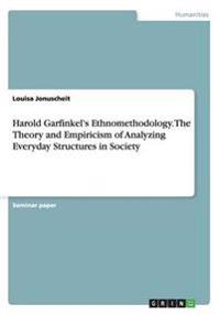 Harold Garfinkel's Ethnomethodology. the Theory and Empiricism of Analyzing Everyday Structures in Society