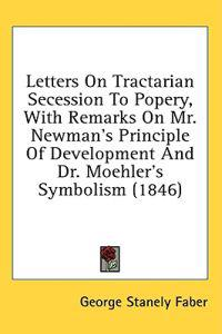 Letters On Tractarian Secession To Popery, With Remarks On Mr. Newman's Principle Of Development And Dr. Moehler's Symbolism (1846)