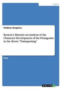 Renton's Maturity. an Analysis of the Character Development of the Protagonist in the Movie Trainspotting