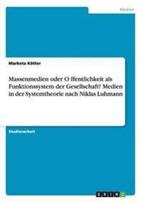 Massenmedien oder Öffentlichkeit als Funktionssystem der Gesellschaft? Medien in der Systemtheorie nach Niklas Luhmann