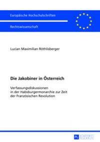 Die Jakobiner in Oesterreich: Verfassungsdiskussionen in Der Habsburgermonarchie Zur Zeit Der Franzoesischen Revolution