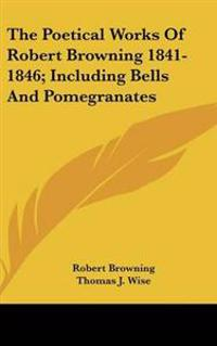 Poetical Works Of Robert Browning 1841-1846; Including Bells And Pomegranates