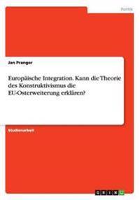 Europaische Integration. Kann Die Theorie Des Konstruktivismus Die Eu-Osterweiterung Erklaren?
